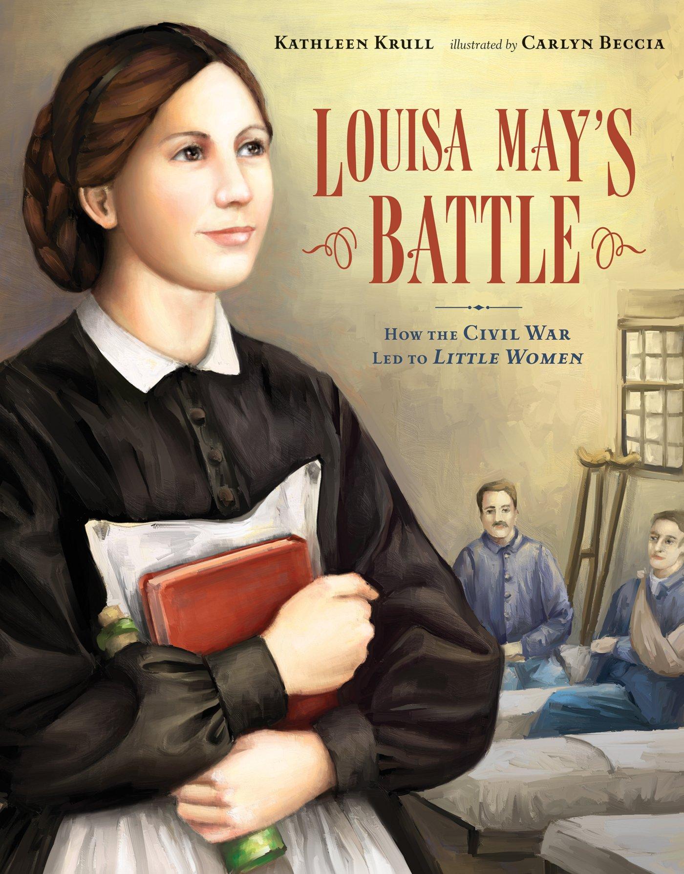louisa mays battle how the civil war led to little women kathleen krull carlyn beccia 9780802796684 amazoncom books
