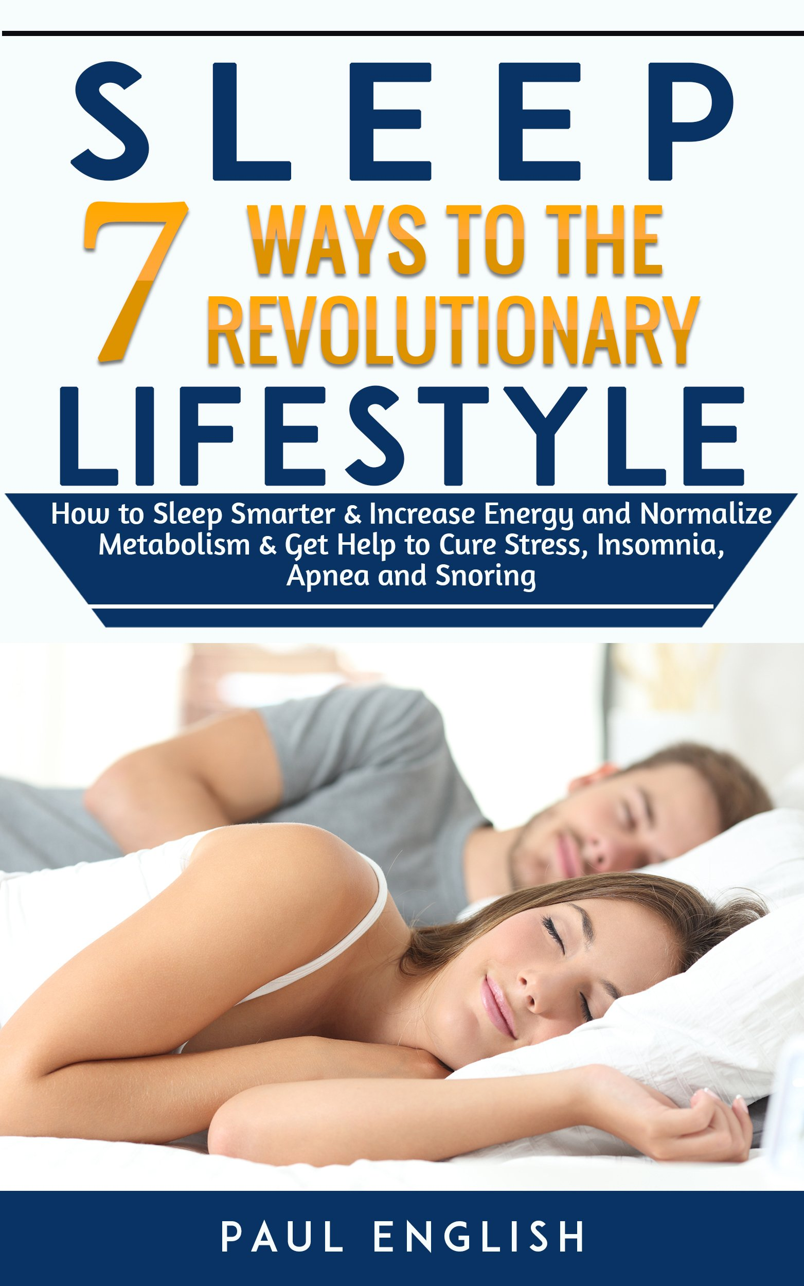 Sleep  7 Ways To The Revolution Lifestyle How To Sleep Smarter And Increase Energy And Normalize Metabolism And Get Help To Cure Stress Insomnia Apnea And ... Insomnia Apnea Snoring   English Edition