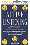 Active Listening: Improve Your Conversation Skills, Learn Effective Communication Techniques, Achieve Successful Relationships with 6 Essential Guidelines