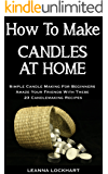 How To Make Candles At Home: Simple Candle Making For Beginners - Amaze Your Friends With These 23 Candlemaking Recipes (DIY Beauty Collection)