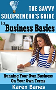 The Savvy Solopreneur's Guide  To Business Basics: Running your own business on your own terms (The Savvy Solopreneur's Guide Book 5)