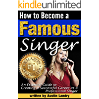 How to Become a Famous Singer: An Essential Guide to Creating a Successful Career as a Professional Singer