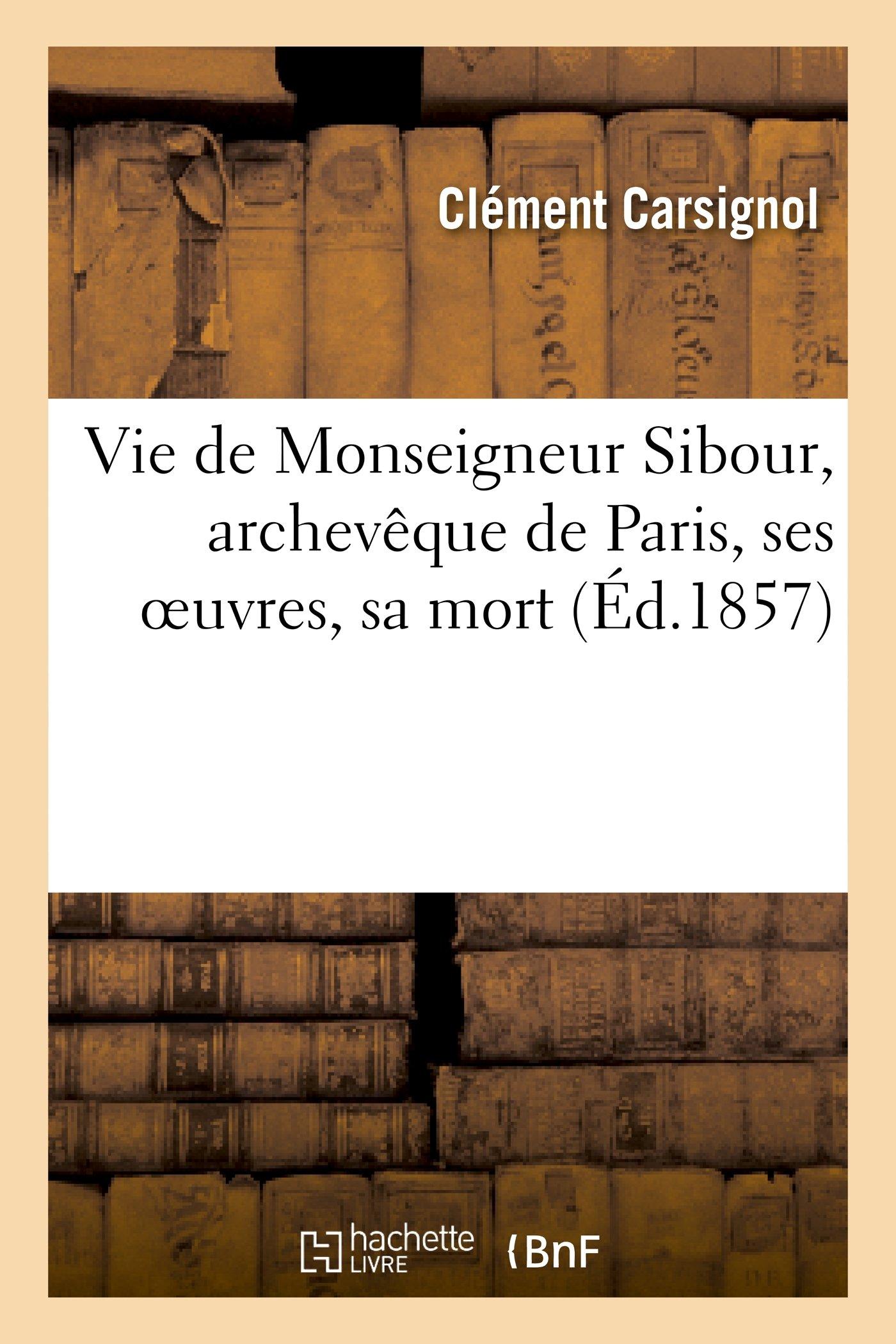 Vie de Monseigneur Sibour, Archeveque de Paris, Ses Oeuvres, Sa Mort (Religion) (French Edition) PDF