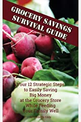 Grocery Savings Survival Guide: Your 12 Strategic Steps to Easily Saving Big Money at the Grocery Store While Feeding Your Family Well Kindle Edition