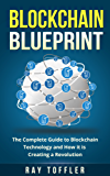 Blockchain Blueprint: The Complete Guide to Blockchain Technology and How it is Creating a Revolution (Books on Bitcoin, Cryptocurrency, Ethereum, FinTech, ... Money, Smart Contracts) (English Edition)