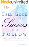 Feel Good and Success Will Follow: 33 Good Feelings Meditations to Attract and Grow Success (The Feel Good Library)