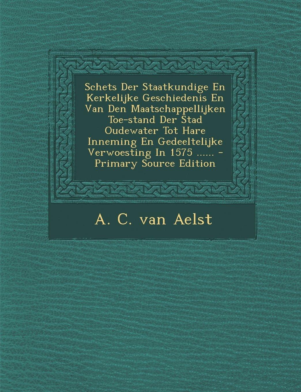 Schets Der Staatkundige En Kerkelijke Geschiedenis En Van Den Maatschappellijken Toe-stand Der Stad Oudewater Tot Hare Inneming En Gedeeltelijke Verwoesting In 1575 ...... (Dutch Edition) ebook