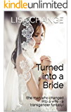 Turned into a Bride: (the man who changed into a wife - a transgender fantasy)