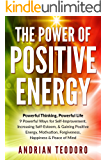 The Power of Positive Energy: Powerful Thinking, Powerful Life: 9 Powerful Ways for Self-Improvement,Increasing Self-Esteem,& Gaining Positive Energy,Motivation,Forgiveness,Happiness & Peace of Mind.