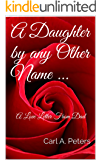 A Daughter by any Other Name ...: A Love Letter From Dad