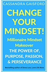 Change Your Mindset: Millionaire Mindset Makeover: The Power of Purpose, Passion, & Perseverance (Miracle Mindset Book 1) Kindle Edition