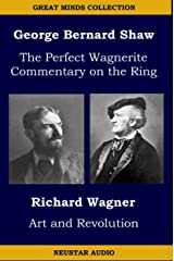The Great Minds Collection - George Bernard Shaw and Richard Wagner: The Perfect Wagnerite - A Commentary On the Niblung's Ring with Wagner's Art and Revolution Kindle Edition