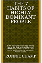 The 7 Habits of Highly Dominant People: An Excerpt from the Self-Help Parody, How to Win Girlfriends and Dominate People; Plus, an Exclusive Q & A with ... and Professional Dominator, Ronnie Champ! Kindle Edition