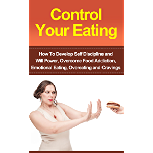 Control Your Eating: How To Develop Self Discipline, Control Your Eating And Overcome Food Addiction (Emotional Eating…