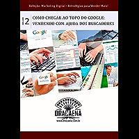 Como chegar ao topo do Google: Vendendo com a ajuda dos buscadores (Marketing Digital: Estratégias Para Vender Mais Livro 2)