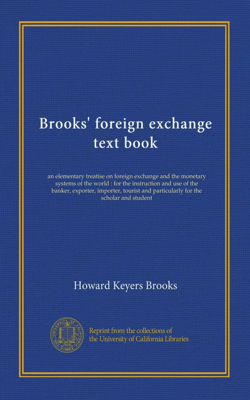 Brooks' foreign exchange text book: an elementary treatise on foreign exchange and the monetary systems of the world : for the instruction and use of ... and particularly for the scholar and student