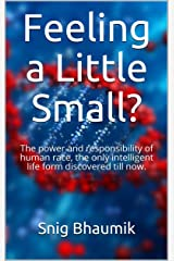 Feeling a Little Small?: The power and responsibility of human race, the only intelligent life form discovered till now. Kindle Edition