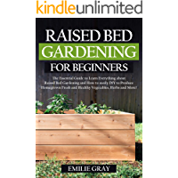 Raised Bed Gardening For Beginners: The Essential Guide to learn everything about Raised Bed Gardening and how to easily…