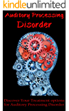 Auditory Processing Disorder: Discover Your Treatment Options for Auditory Processing Disorder (brain disodrders)