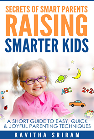 Secrets of Smart Parents Raising Smarter Kids: A Short Guide to Easy; Quick & Joyful Parenting Techniques