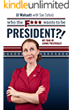 Who the F*** Wants to be President?!: My Year of Living Politically