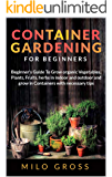 Container Gardening for Beginners: Beginners Guide To Grow organic Vegetables, Plants, fruits and Herbs in indoor and outdoor and grow in Containers with necessary tips