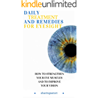 Daily Treatment and Remedies for Eyesight: How to Strengthen your Eye Muscles and to Improve your Vision (English Edition)