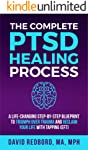 The Complete PTSD Healing Process: A Life-Changing Step-by-Step Blueprint to Triumph Over Trauma and Reclaim Your Life...