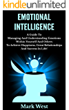 Emotional Intelligence: A Guide To Managing And Understanding Emotions Within Yourself And Others To Achieve Happiness, Great Relationships And Success In Life!