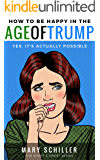 How to Be Happy in the Age of Trump: Yes, It's Actually Possible (Short & Sweet Series)
