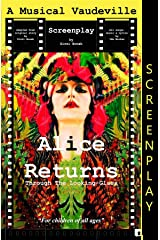 Alice Returns Through The Looking-Glass: A Musical Vaudeville Screenplay Kindle Edition