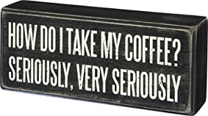 "Primitives By Kathy Wood Box Sign, I Take My Coffee Very Seriously, 6"" x 2.5"""