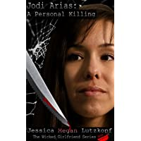 JODI ARIAS: A PERSONAL KILLING (THE WICKED GIRLFRIEND SERIES Book 3)