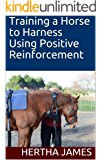Training a Horse to Harness Using Positive Reinforcement (Life Skills for Horses Book 11)
