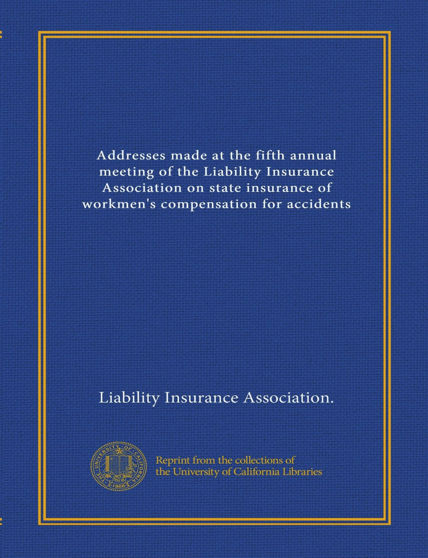 Addresses made at the fifth annual meeting of the Liability Insurance Association on state insurance of workmen's compensation for accidents