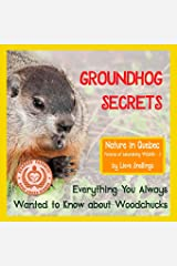 Groundhog Secrets: Everything You Always Wanted to Know about Woodchucks (Nature in Quebec  Pictures of Astonishing Wildlife) (Volume 2) Paperback
