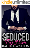 Seduced By Him (Seduced By The Billionaire, Book One) (An Alpha Billionaire Romance)