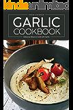 Garlic Cookbook: Delicious Ways to Cook with Garlic