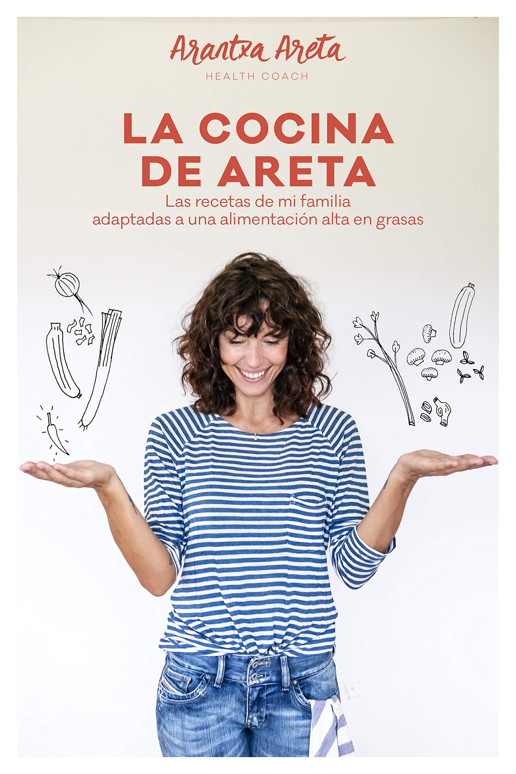 La Cocina de Areta: Las recetas de mi familia adaptadas a una alimentación alta en grasas por Arantxa Areta