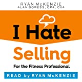 I Hate Selling for the Fitness Professional: 6 Steps to Making Serious Money in the Fitness Industry