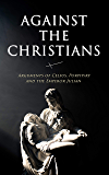 Against the Christians: Arguments of Celsus, Porphyry and the Emperor Julian: A Critique of Christianity in Roman Era