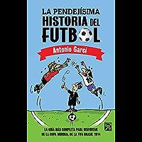 La pendejísima historia del futbol: La guía más completa para disfrutar de la Copa Mundial de la FIFA 2014