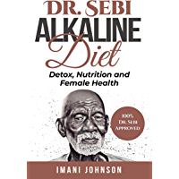 Dr. Sebi Alkaline Diet: Detox, Nutrition and Female Health (Dr. Sebi Diet, Herbs, Cookbook, Treatment and Cure - Dr…