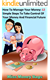 How To Manage Your Money: 12 Simple Steps To Take Control Of Your Money And Financial Future