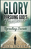 Glory: Pursuing God's Presence: Revealing Secrets