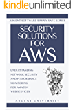 Security Solutions for AWS: Understanding Network Security and Performance Monitoring for Amazon Web Services (Argent Software Simply Safe Book 1)