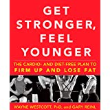 Get Stronger, Feel Younger: The Cardio and Diet-Free Plan to Firm Up and Lose Fat