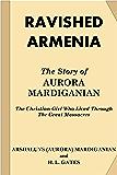 Ravished Armenia: The Story of Aurora Mardiganian, the Christian Girl Who Lived Through the Great Massacres