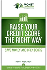 Raise Your Credit Score the Right Way: Save money and open doors (Simple Guides to Debt, Credit, and Wealth Book 3) Kindle Edition