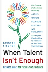 When Talent Isn't Enough: Business Basics for the Creatively Inclined: For Creative Professionals, Including… Artists, Writers, Designers, Bloggers, Web ... to Freelance or Run Their Own Business Kindle Edition